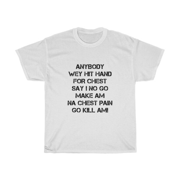 Inspirational T-shirt Unisex Heavy Cotton Tshirt With A Powerful Statement Of Confidence To Succeed, Anybody wey beat hand for chest say we no go make am, na chest pain go kill am TSHIRT WHITE